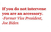 Text Box: If you do not intervene you are an accessory. -Former Vice President, Joe Biden