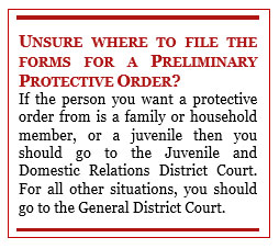 Text Box: UNSURE WHERE TO FILE THE FORMS FOR A PRELIMINARY PROTECTIVE ORDER? If the person you want a protective order from is a family or household member, or a juvenile then you should go to the Juvenile and Domestic Relations District Court. For all other situations, you should go to the General District Court.